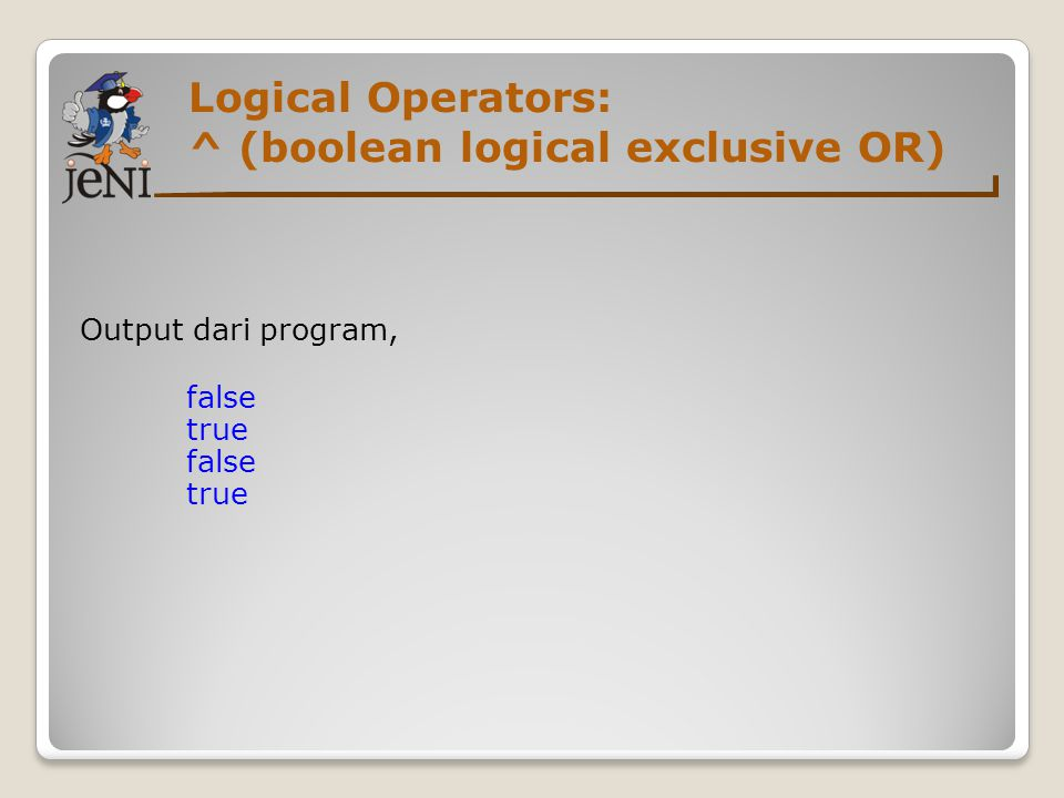 Logical Operators: ^ (boolean logical exclusive OR) Output dari program, false true
