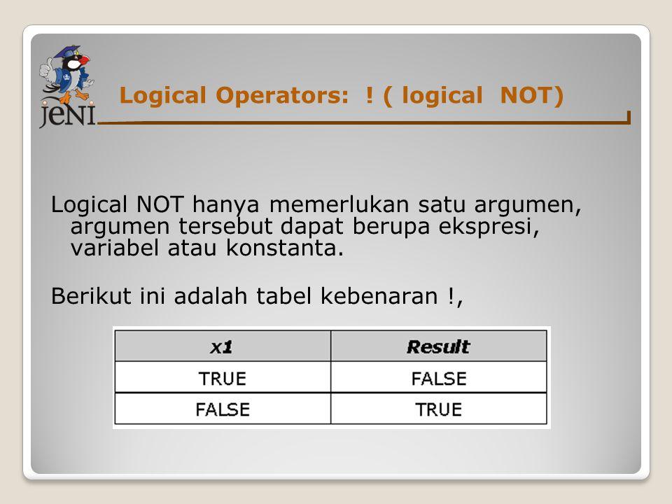 Logical Operators: ! ( logical NOT) Logical NOT hanya memerlukan satu argumen, argumen tersebut dapat berupa ekspresi, variabel atau konstanta. Beriku