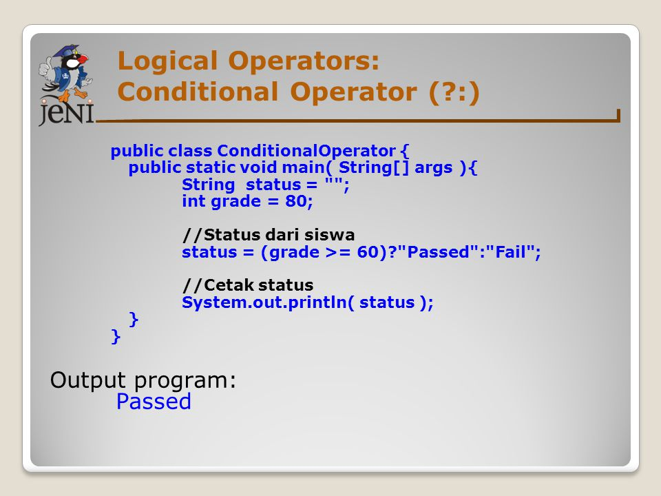 Logical Operators: Conditional Operator (?:) public class ConditionalOperator { public static void main( String[] args ){ String status =