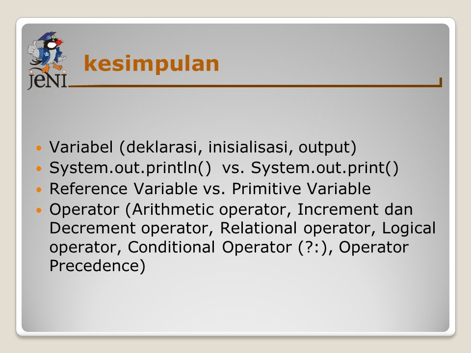 kesimpulan  Variabel (deklarasi, inisialisasi, output)  System.out.println() vs. System.out.print()  Reference Variable vs. Primitive Variable  Op