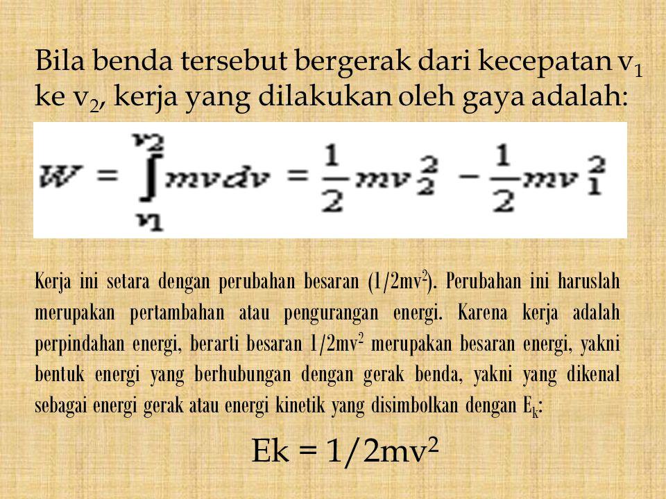 Bila benda tersebut bergerak dari kecepatan v 1 ke v 2, kerja yang dilakukan oleh gaya adalah: Kerja ini setara dengan perubahan besaran (1/2mv 2 ). P