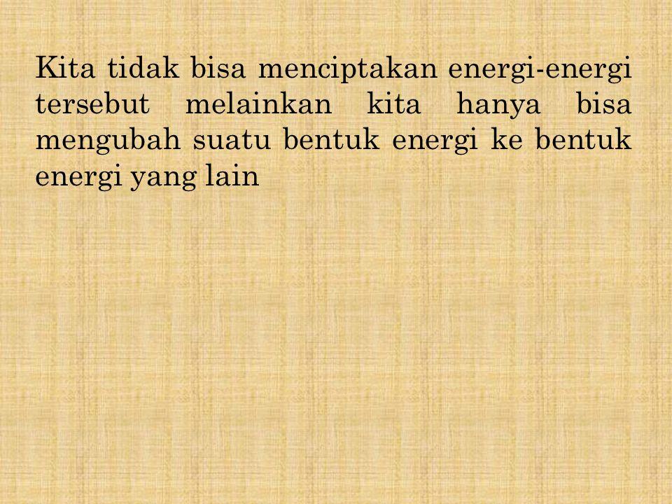 Kita tidak bisa menciptakan energi-energi tersebut melainkan kita hanya bisa mengubah suatu bentuk energi ke bentuk energi yang lain