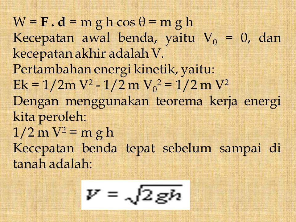 W = F. d = m g h cos θ = m g h Kecepatan awal benda, yaitu V 0 = 0, dan kecepatan akhir adalah V. Pertambahan energi kinetik, yaitu: Ek = 1/2m V 2 - 1