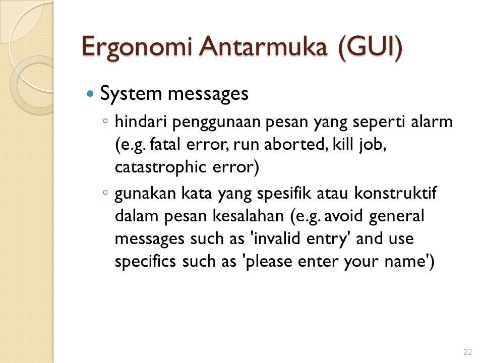 Ergonomi Antarmuka (GUI)  System messages ◦ hindari penggunaan pesan yang seperti alarm (e.g. fatal error, run aborted, kill job, catastrophic error)
