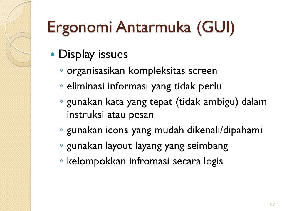 Ergonomi Antarmuka (GUI)  Display issues ◦ organisasikan kompleksitas screen ◦ eliminasi informasi yang tidak perlu ◦ gunakan kata yang tepat (tidak