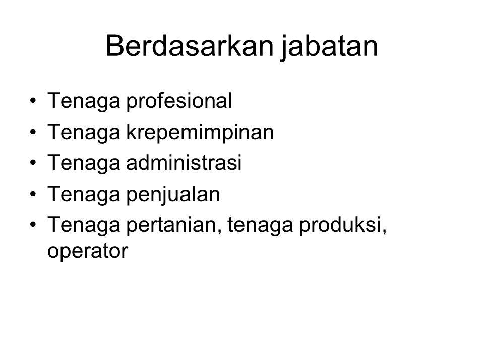 Berdasarkan jabatan •Tenaga profesional •Tenaga krepemimpinan •Tenaga administrasi •Tenaga penjualan •Tenaga pertanian, tenaga produksi, operator