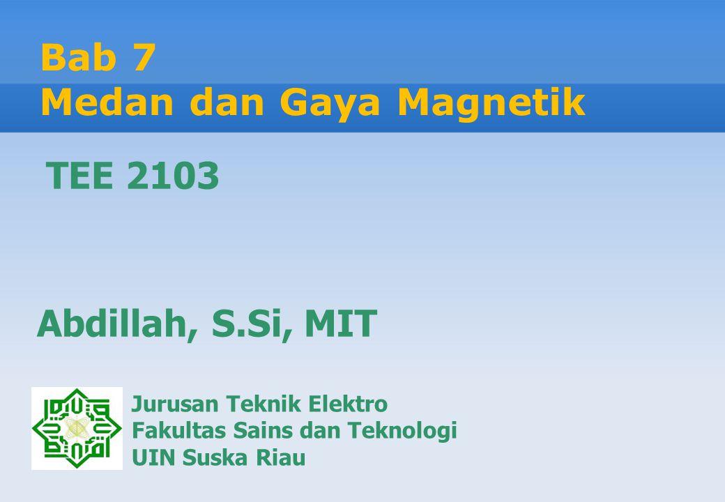 Bab 7 Medan dan Gaya Magnetik Jurusan Teknik Elektro Fakultas Sains dan Teknologi UIN Suska Riau Abdillah, S.Si, MIT TEE 2103