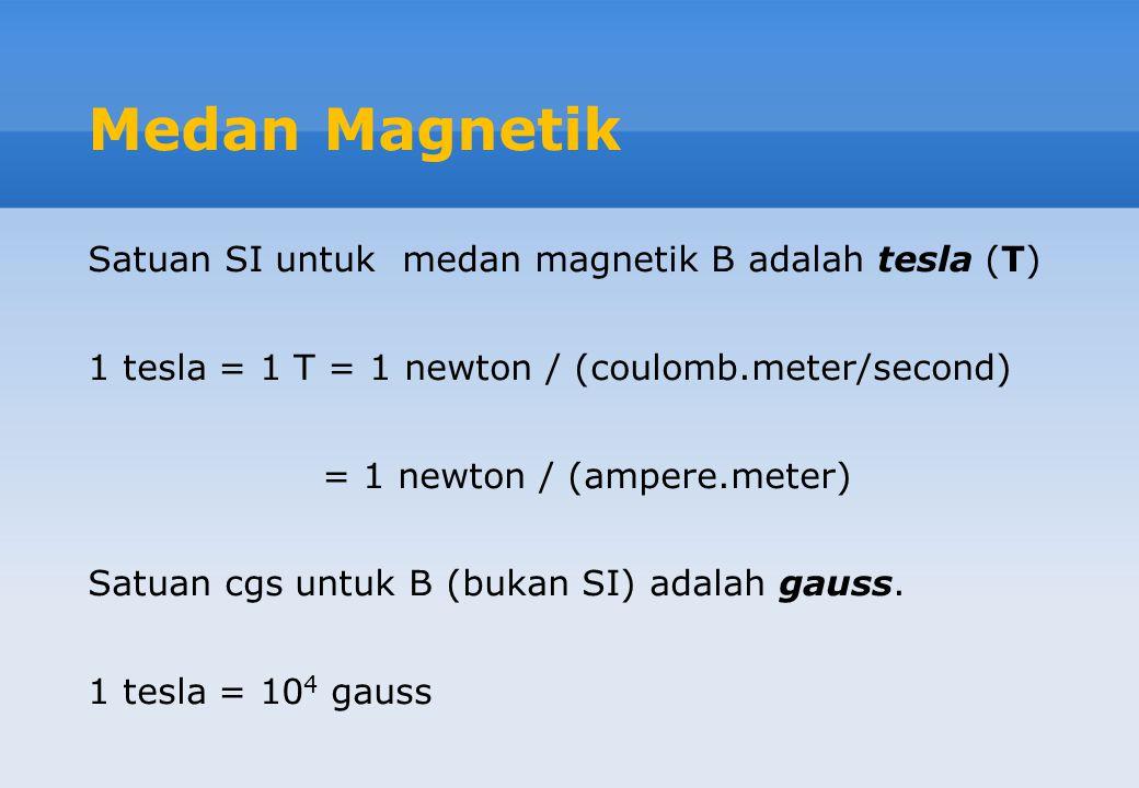 Medan Magnetik Satuan SI untuk medan magnetik B adalah tesla (T) 1 tesla = 1 T = 1 newton / (coulomb.meter/second) = 1 newton / (ampere.meter) Satuan