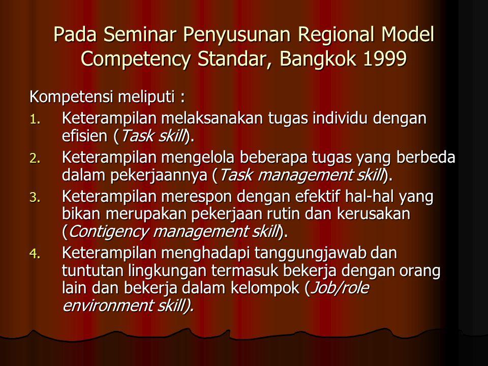 Pada Seminar Penyusunan Regional Model Competency Standar, Bangkok 1999 Kompetensi meliputi : 1. Keterampilan melaksanakan tugas individu dengan efisi