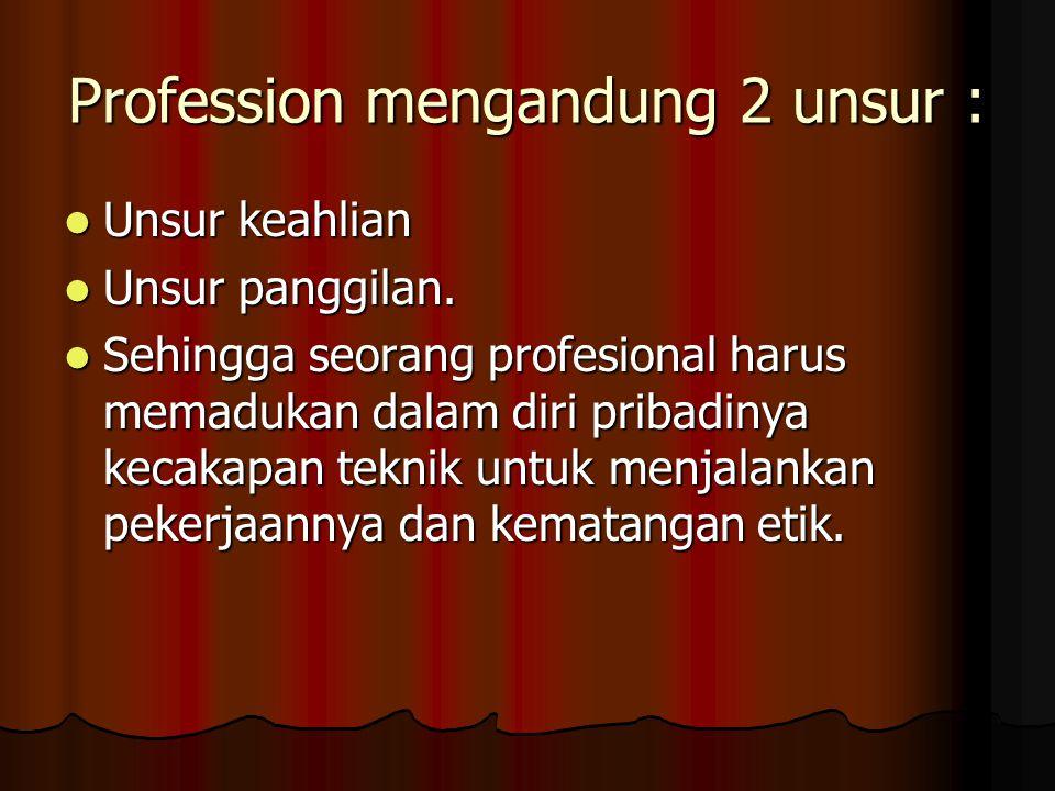 Profession mengandung 2 unsur :  Unsur keahlian  Unsur panggilan.  Sehingga seorang profesional harus memadukan dalam diri pribadinya kecakapan tek