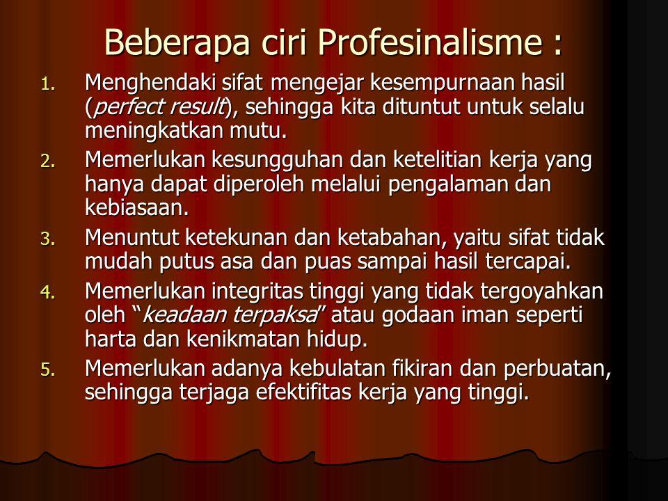 Beberapa ciri Profesinalisme : 1. Menghendaki sifat mengejar kesempurnaan hasil (perfect result), sehingga kita dituntut untuk selalu meningkatkan mut