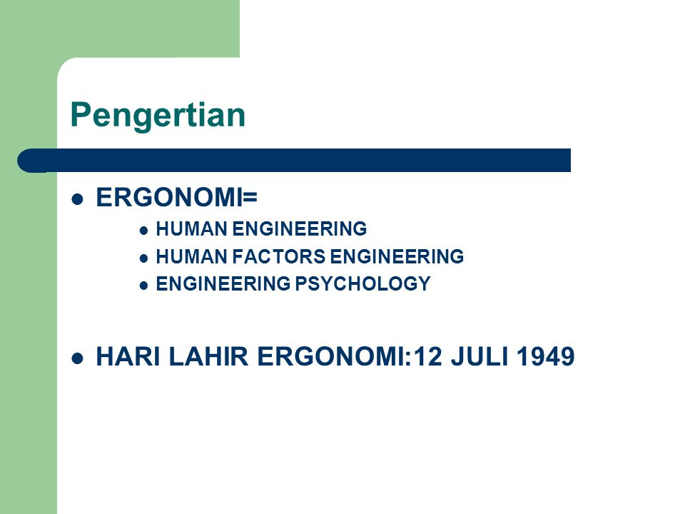 Pengertian  ERGONOMI=  HUMAN ENGINEERING  HUMAN FACTORS ENGINEERING  ENGINEERING PSYCHOLOGY  HARI LAHIR ERGONOMI:12 JULI 1949