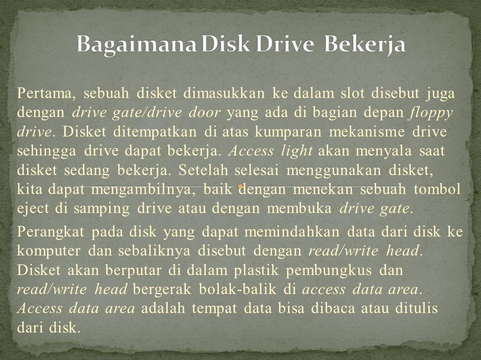Pertama, sebuah disket dimasukkan ke dalam slot disebut juga dengan drive gate/drive door yang ada di bagian depan floppy drive.