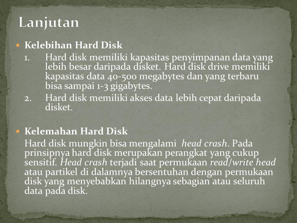  Kelebihan Hard Disk 1.Hard disk memiliki kapasitas penyimpanan data yang lebih besar daripada disket.