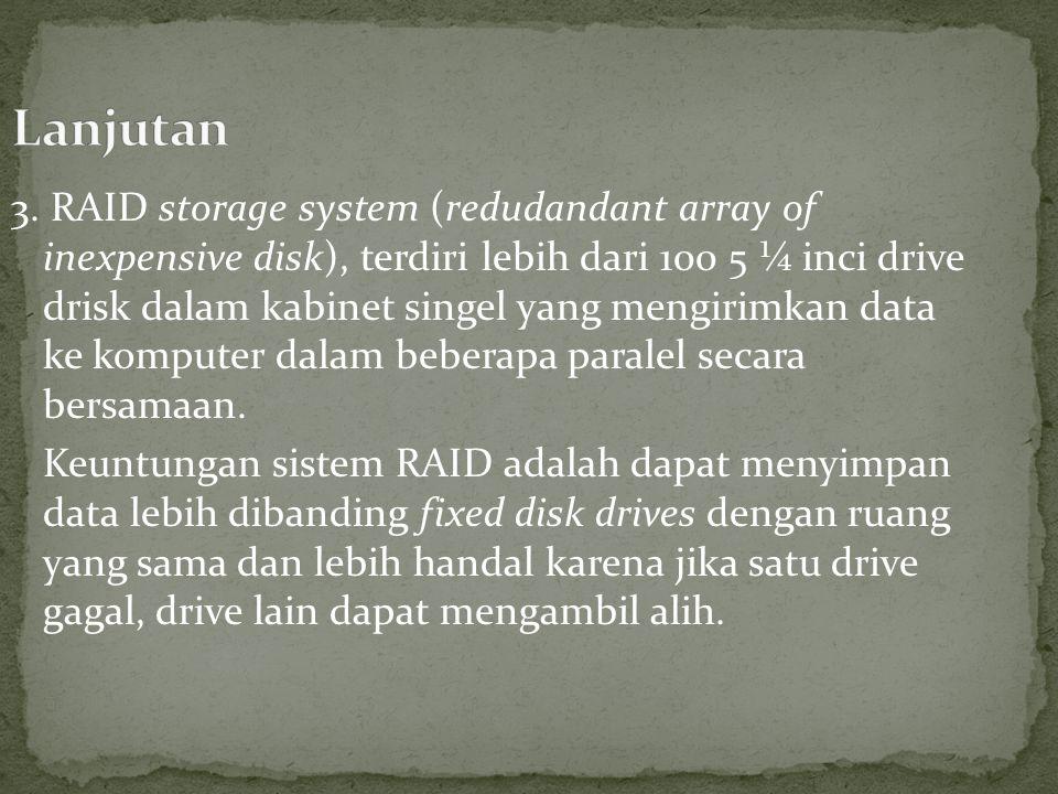 3. RAID storage system (redudandant array of inexpensive disk), terdiri lebih dari 100 5 ¼ inci drive drisk dalam kabinet singel yang mengirimkan data