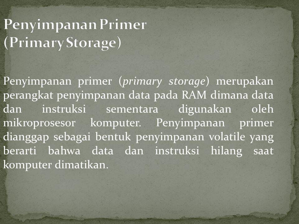 Penyimpanan primer (primary storage) merupakan perangkat penyimpanan data pada RAM dimana data dan instruksi sementara digunakan oleh mikroprosesor komputer.