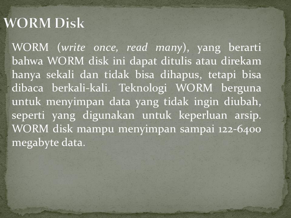 WORM (write once, read many), yang berarti bahwa WORM disk ini dapat ditulis atau direkam hanya sekali dan tidak bisa dihapus, tetapi bisa dibaca berkali-kali.
