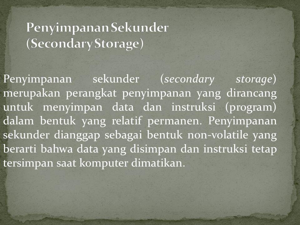Penyimpanan sekunder (secondary storage) merupakan perangkat penyimpanan yang dirancang untuk menyimpan data dan instruksi (program) dalam bentuk yang relatif permanen.