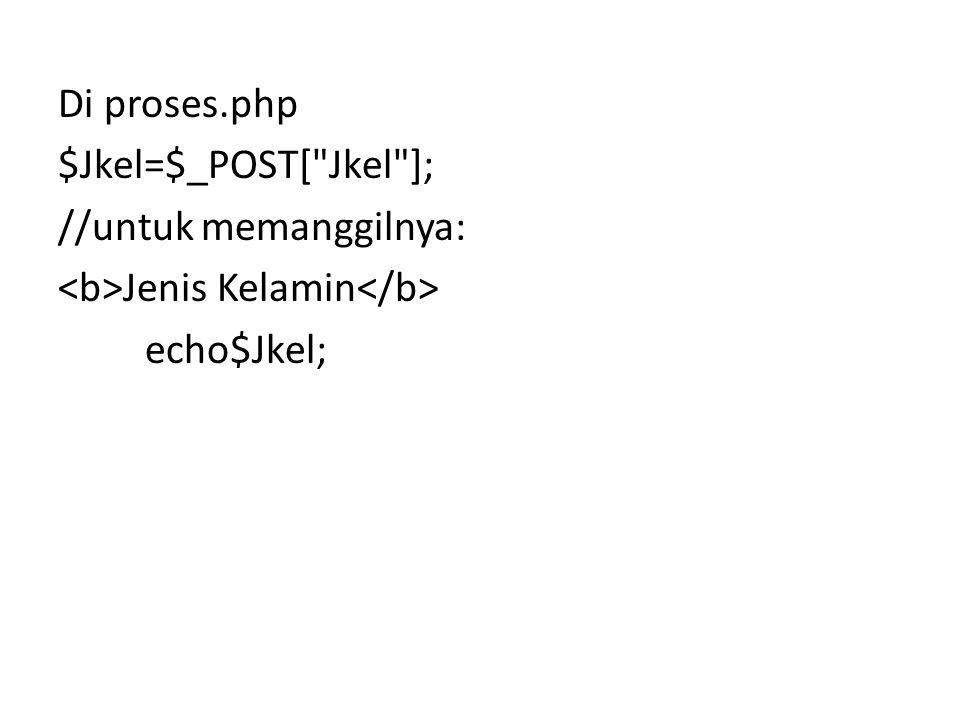 Di proses.php $Jkel=$_POST[ Jkel ]; //untuk memanggilnya: Jenis Kelamin echo$Jkel;