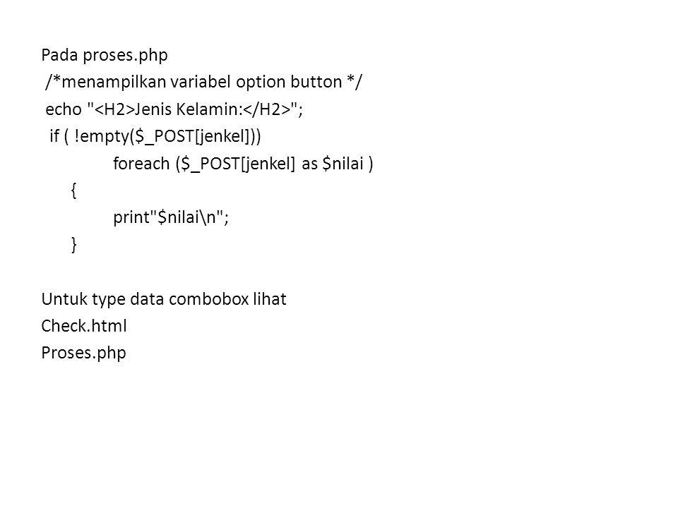 Pada proses.php /*menampilkan variabel option button */ echo Jenis Kelamin: ; if ( !empty($_POST[jenkel])) foreach ($_POST[jenkel] as $nilai ) { print $nilai\n ; } Untuk type data combobox lihat Check.html Proses.php