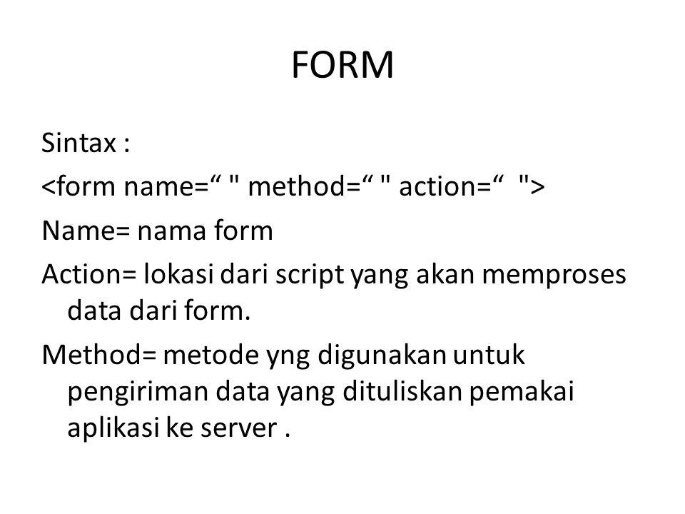 FORM Sintax : Name= nama form Action= lokasi dari script yang akan memproses data dari form.