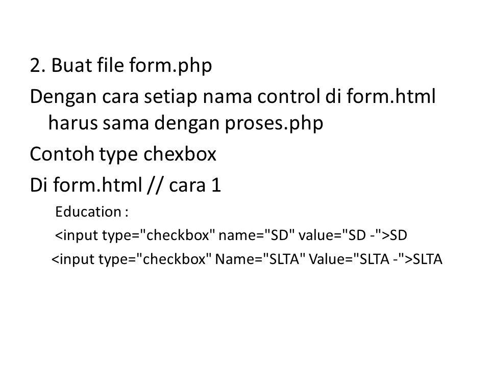 2. Buat file form.php Dengan cara setiap nama control di form.html harus sama dengan proses.php Contoh type chexbox Di form.html // cara 1 Education :