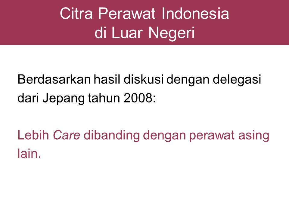 Citra Perawat Indonesia di Luar Negeri Berdasarkan hasil diskusi dengan delegasi dari Jepang tahun 2008: Lebih Care dibanding dengan perawat asing lai