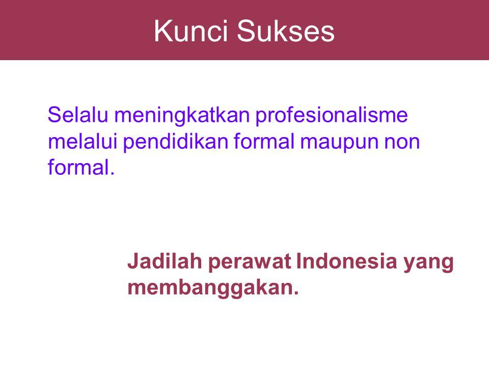 Kunci Sukses Selalu meningkatkan profesionalisme melalui pendidikan formal maupun non formal. Jadilah perawat Indonesia yang membanggakan.