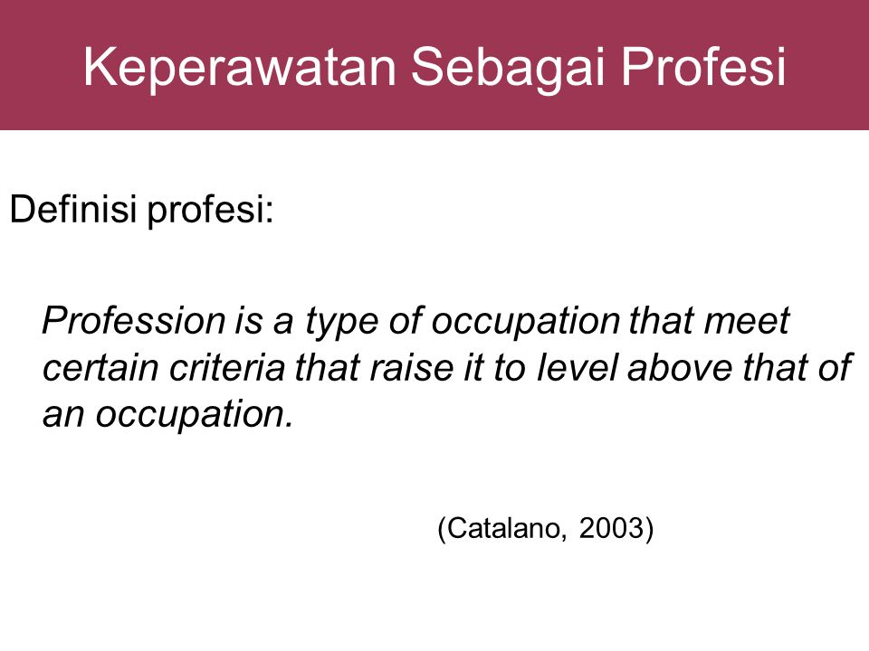 Keperawatan Sebagai Profesi Definisi profesi: Profession is a type of occupation that meet certain criteria that raise it to level above that of an oc