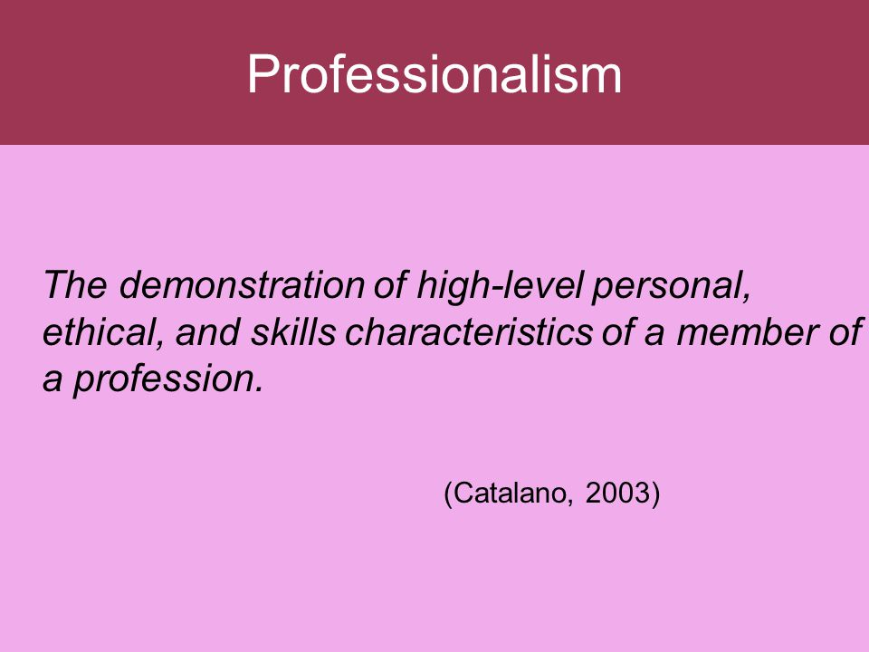 Professionalism The demonstration of high-level personal, ethical, and skills characteristics of a member of a profession. (Catalano, 2003)