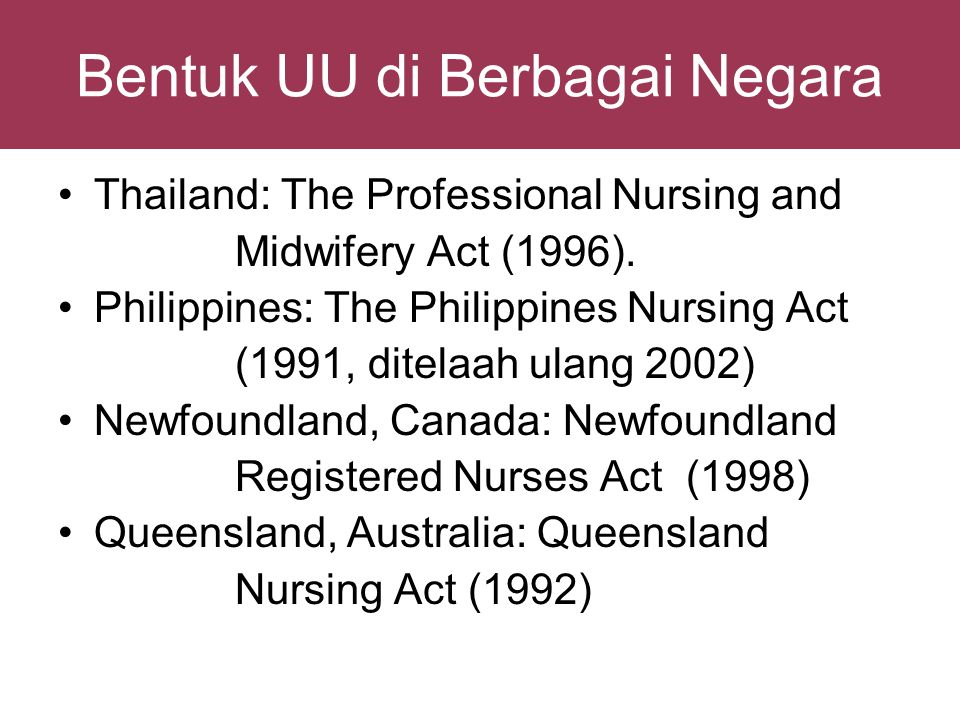 Bentuk UU di Berbagai Negara •Thailand: The Professional Nursing and Midwifery Act (1996). •Philippines: The Philippines Nursing Act (1991, ditelaah u