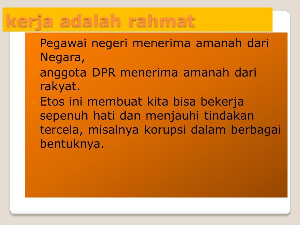 kerja adalah rahmat  Pegawai negeri menerima amanah dari Negara,  anggota DPR menerima amanah dari rakyat.  Etos ini membuat kita bisa bekerja sepe