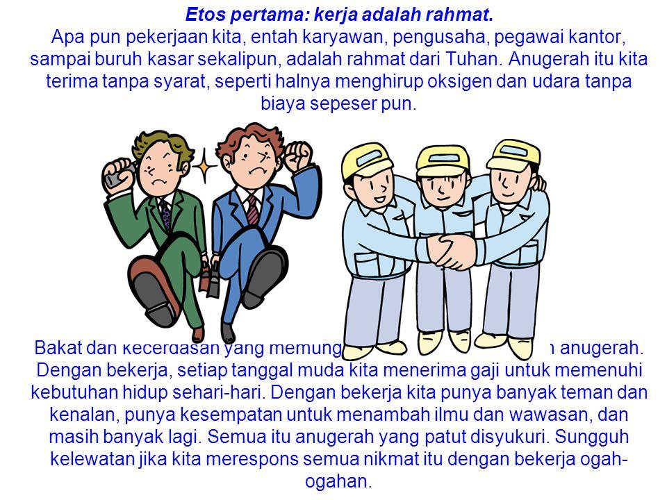 Etos pertama: kerja adalah rahmat. Apa pun pekerjaan kita, entah karyawan, pengusaha, pegawai kantor, sampai buruh kasar sekalipun, adalah rahmat dari