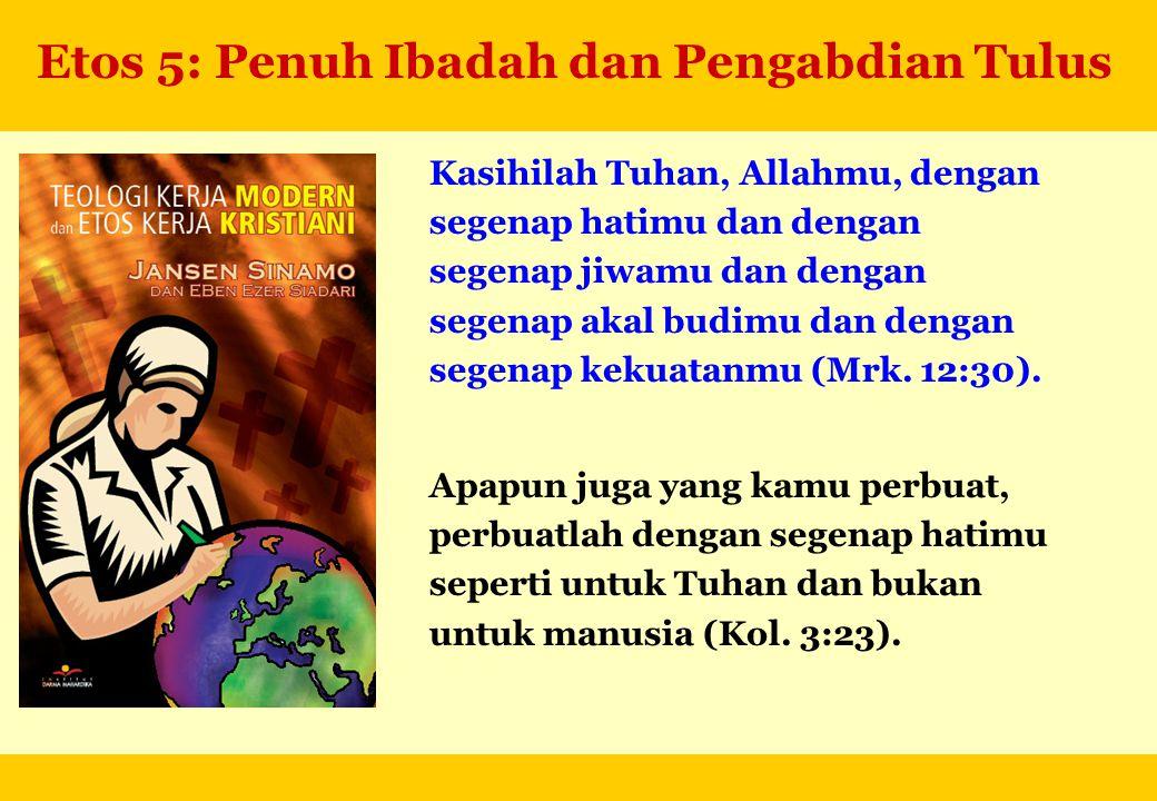 Etos 5: Penuh Ibadah dan Pengabdian Tulus Kasihilah Tuhan, Allahmu, dengan segenap hatimu dan dengan segenap jiwamu dan dengan segenap akal budimu dan