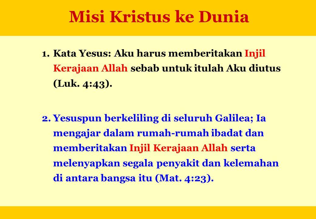 Misi Kristus ke Dunia 1.Kata Yesus: Aku harus memberitakan Injil Kerajaan Allah sebab untuk itulah Aku diutus (Luk. 4:43). 2.Yesuspun berkeliling di s