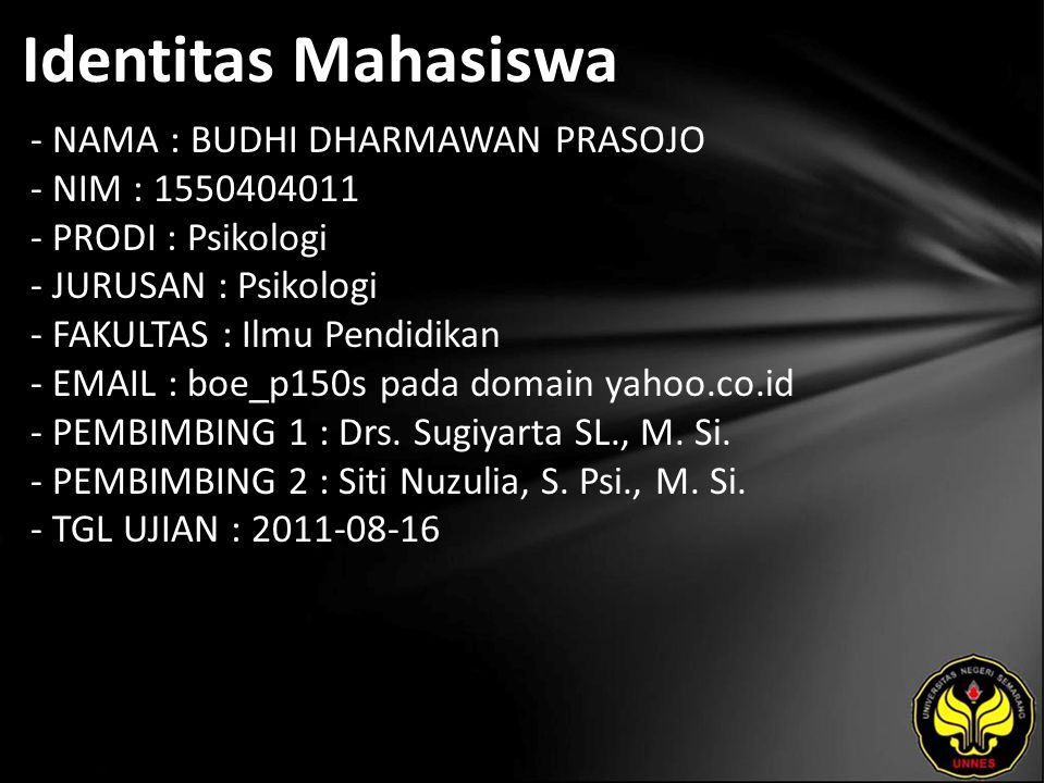 Identitas Mahasiswa - NAMA : BUDHI DHARMAWAN PRASOJO - NIM : 1550404011 - PRODI : Psikologi - JURUSAN : Psikologi - FAKULTAS : Ilmu Pendidikan - EMAIL : boe_p150s pada domain yahoo.co.id - PEMBIMBING 1 : Drs.