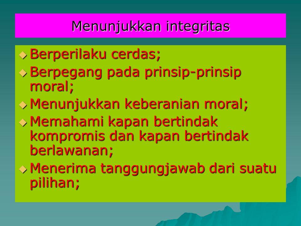 Menunjukkan integritas  Berperilaku cerdas;  Berpegang pada prinsip-prinsip moral;  Menunjukkan keberanian moral;  Memahami kapan bertindak kompro