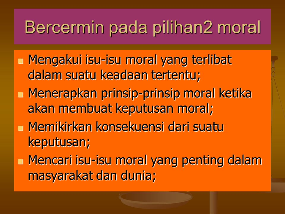 Bercermin pada pilihan2 moral  Mengakui isu-isu moral yang terlibat dalam suatu keadaan tertentu;  Menerapkan prinsip-prinsip moral ketika akan memb