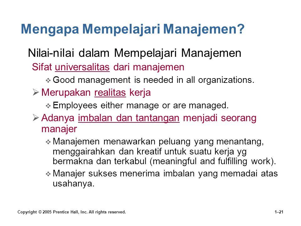 Copyright © 2005 Prentice Hall, Inc. All rights reserved.1–21 Mengapa Mempelajari Manajemen? •Nilai-nilai dalam Mempelajari Manajemen Sifat universali