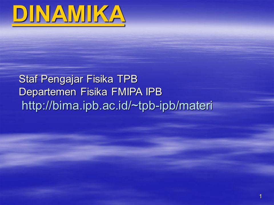 DINAMIKA Staf Pengajar Fisika TPB Departemen Fisika FMIPA IPB http://bima.ipb.ac.id/~tpb-ipb/materi 1