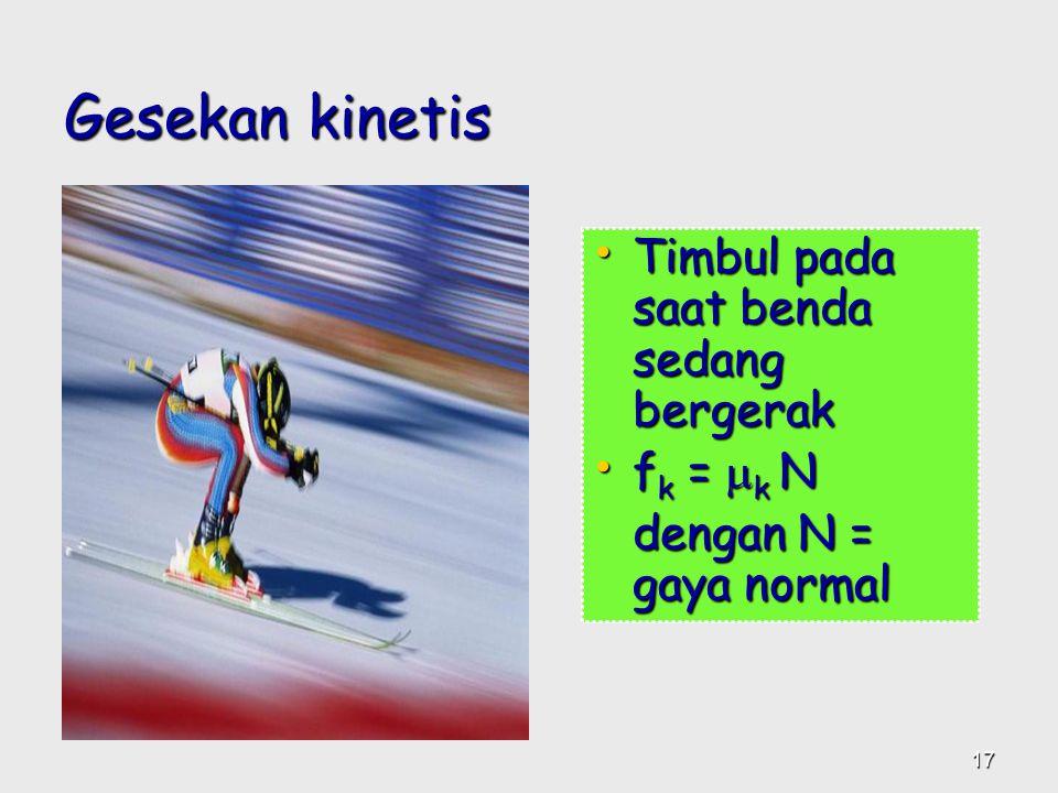 Gesekan kinetis •T•T•T•Timbul pada saat benda sedang bergerak •f•f•f•fk = k N dengan N = gaya normal 17