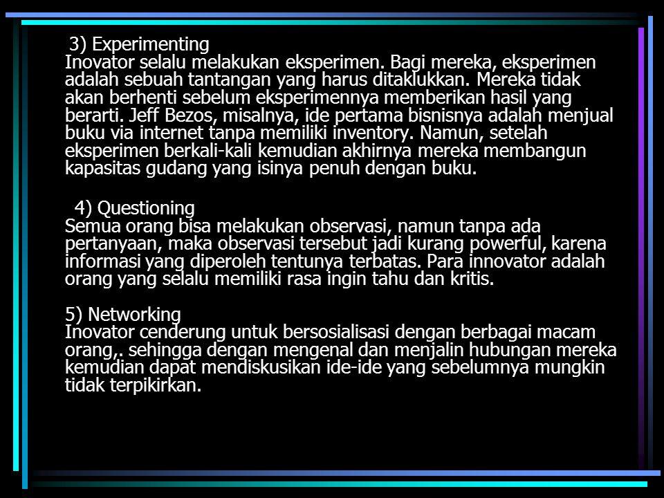 3) Experimenting Inovator selalu melakukan eksperimen. Bagi mereka, eksperimen adalah sebuah tantangan yang harus ditaklukkan. Mereka tidak akan berhe