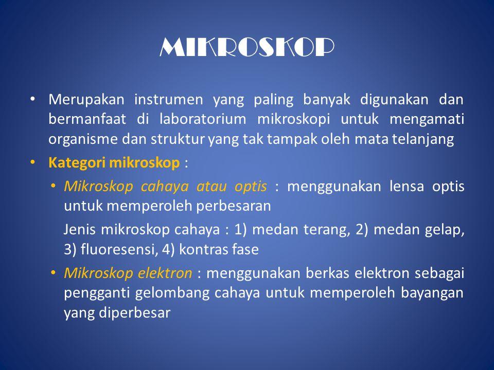MIKROSKOP • Merupakan instrumen yang paling banyak digunakan dan bermanfaat di laboratorium mikroskopi untuk mengamati organisme dan struktur yang tak tampak oleh mata telanjang • Kategori mikroskop : • Mikroskop cahaya atau optis : menggunakan lensa optis untuk memperoleh perbesaran Jenis mikroskop cahaya : 1) medan terang, 2) medan gelap, 3) fluoresensi, 4) kontras fase • Mikroskop elektron : menggunakan berkas elektron sebagai pengganti gelombang cahaya untuk memperoleh bayangan yang diperbesar
