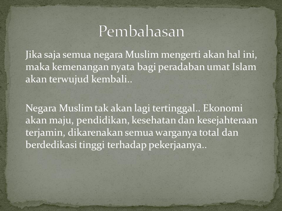 Jika saja semua negara Muslim mengerti akan hal ini, maka kemenangan nyata bagi peradaban umat Islam akan terwujud kembali..