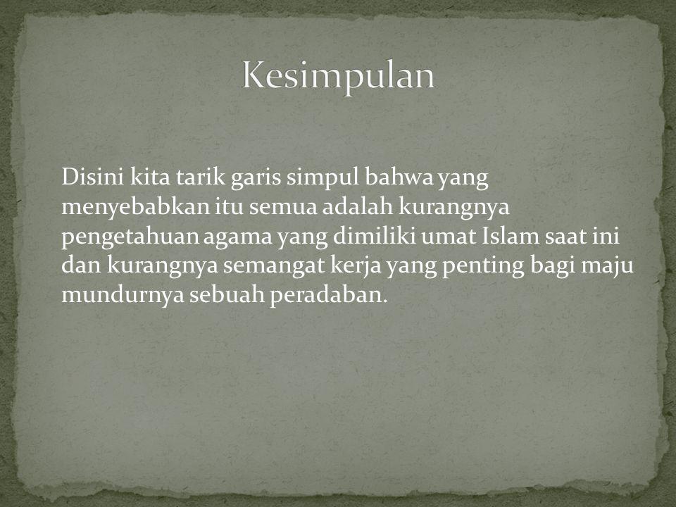 Disini kita tarik garis simpul bahwa yang menyebabkan itu semua adalah kurangnya pengetahuan agama yang dimiliki umat Islam saat ini dan kurangnya semangat kerja yang penting bagi maju mundurnya sebuah peradaban.