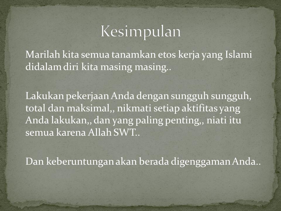 Marilah kita semua tanamkan etos kerja yang Islami didalam diri kita masing masing..