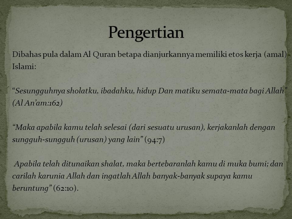Dibahas pula dalam Al Quran betapa dianjurkannya memiliki etos kerja (amal) Islami: Sesungguhnya sholatku, ibadahku, hidup Dan matiku semata-mata bagi Allah (Al An'am:162) Maka apabila kamu telah selesai (dari sesuatu urusan), kerjakanlah dengan sungguh-sungguh (urusan) yang lain (94:7) Apabila telah ditunaikan shalat, maka bertebaranlah kamu di muka bumi; dan carilah karunia Allah dan ingatlah Allah banyak-banyak supaya kamu beruntung (62:10).