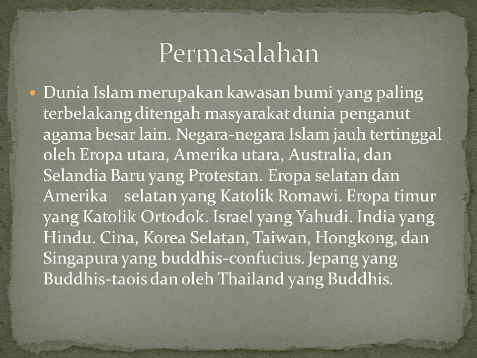  Dunia Islam merupakan kawasan bumi yang paling terbelakang ditengah masyarakat dunia penganut agama besar lain.