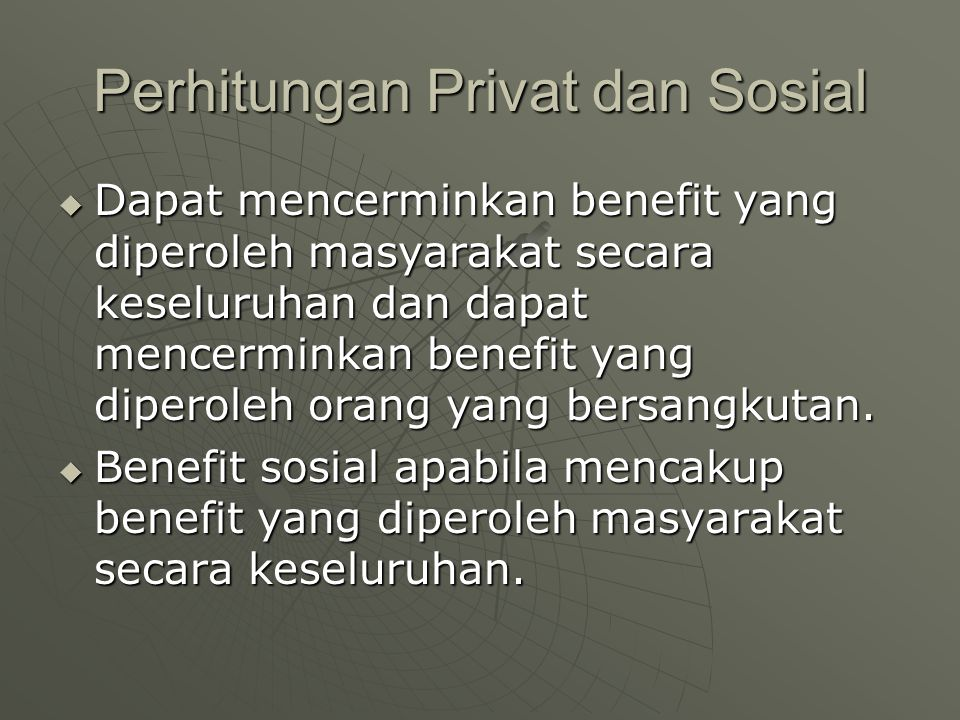 Perhitungan Privat dan Sosial  Dapat mencerminkan benefit yang diperoleh masyarakat secara keseluruhan dan dapat mencerminkan benefit yang diperoleh