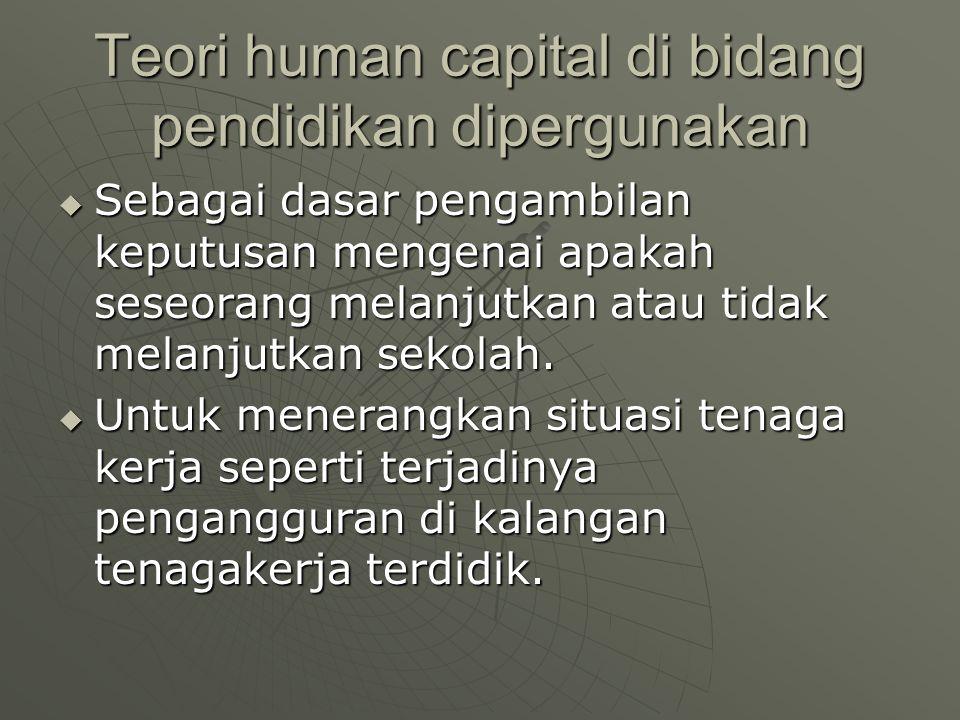 Teori human capital di bidang pendidikan dipergunakan  Sebagai dasar pengambilan keputusan mengenai apakah seseorang melanjutkan atau tidak melanjutk